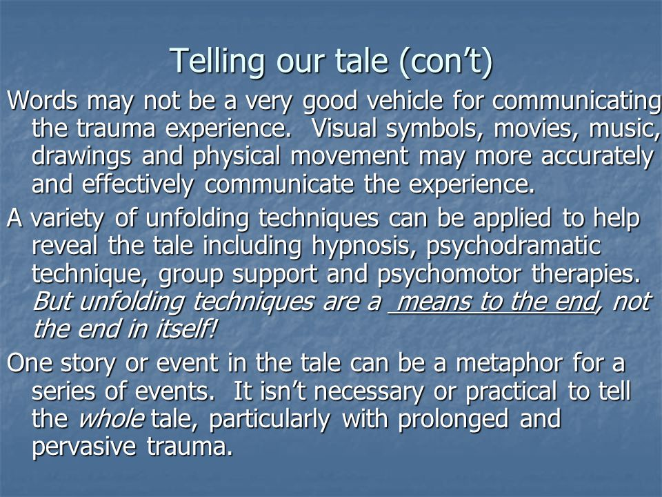 Telling our tale (con't) Words may not be a very good vehicle for communicating the trauma experience. Visual symbols, movies, music, drawings and phy