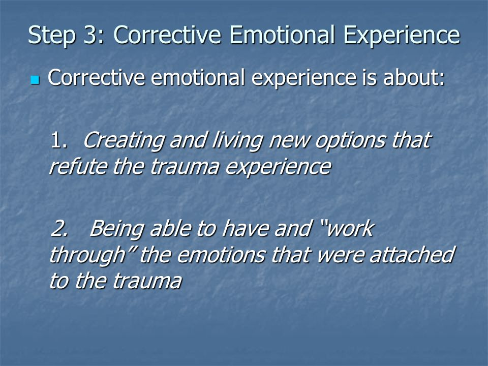 Step 3: Corrective Emotional Experience Corrective emotional experience is about: Corrective emotional experience is about: 1. Creating and living new