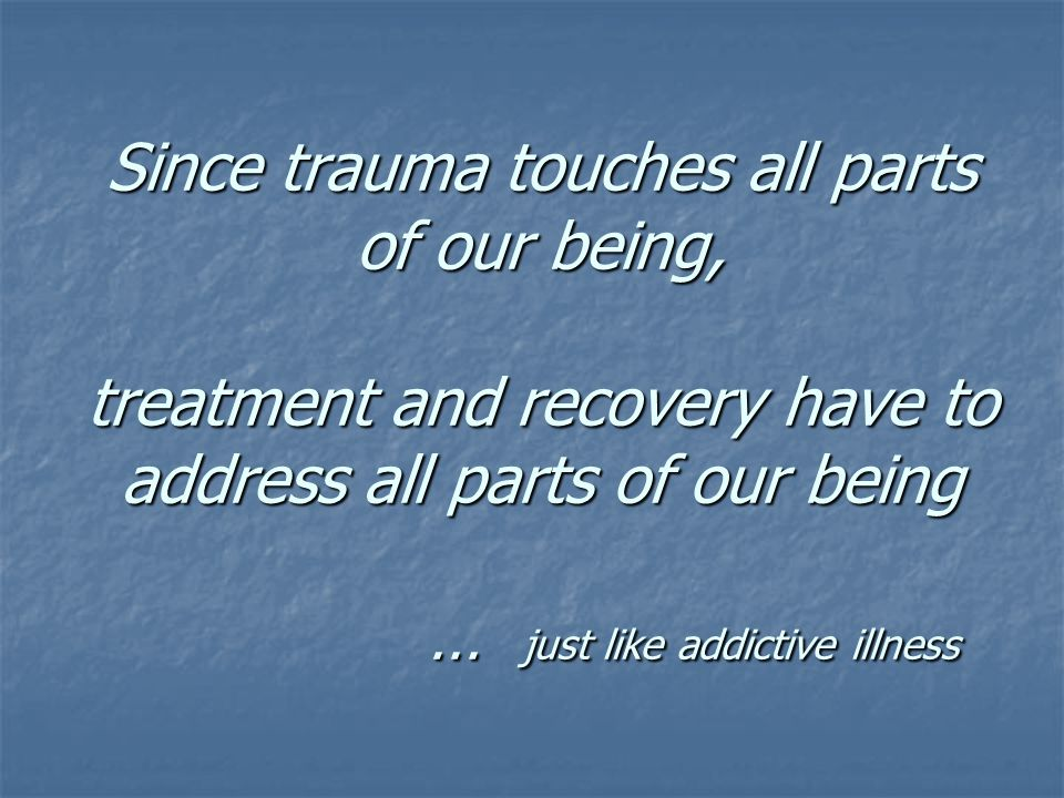 Since trauma touches all parts of our being, treatment and recovery have to address all parts of our being … just like addictive illness