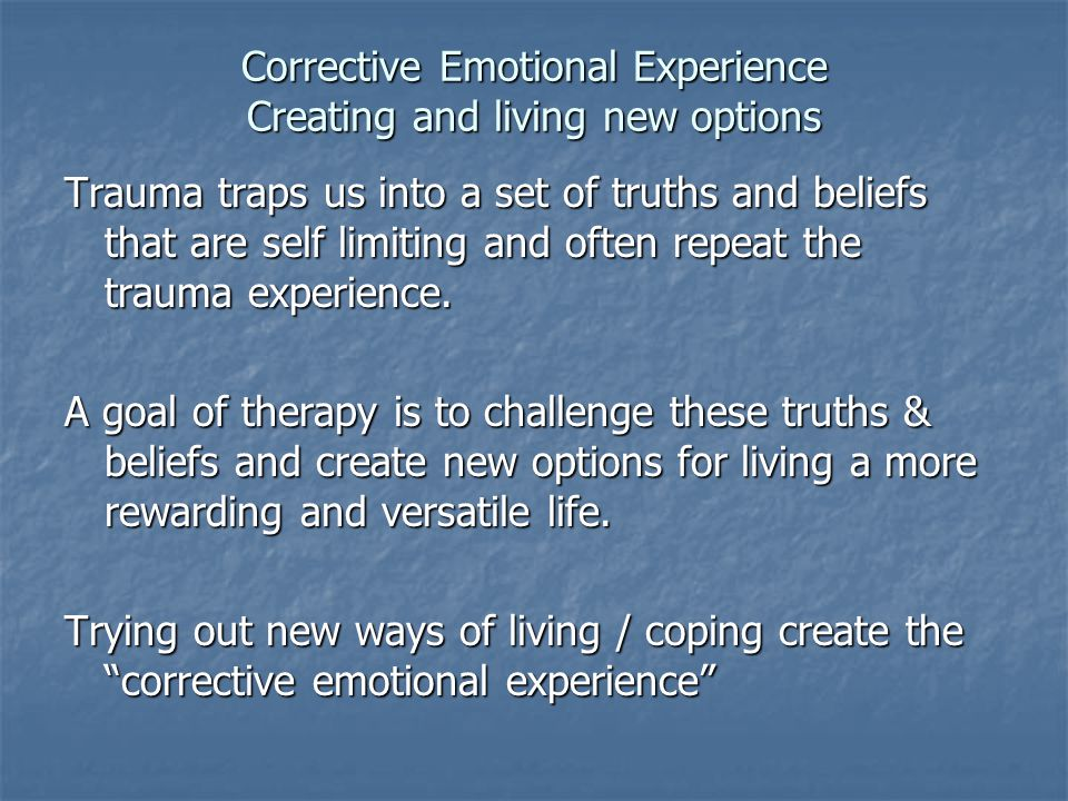 Corrective Emotional Experience Creating and living new options Trauma traps us into a set of truths and beliefs that are self limiting and often repe