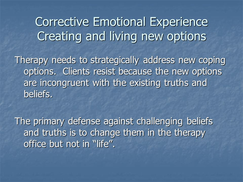 Corrective Emotional Experience Creating and living new options Therapy needs to strategically address new coping options. Clients resist because the