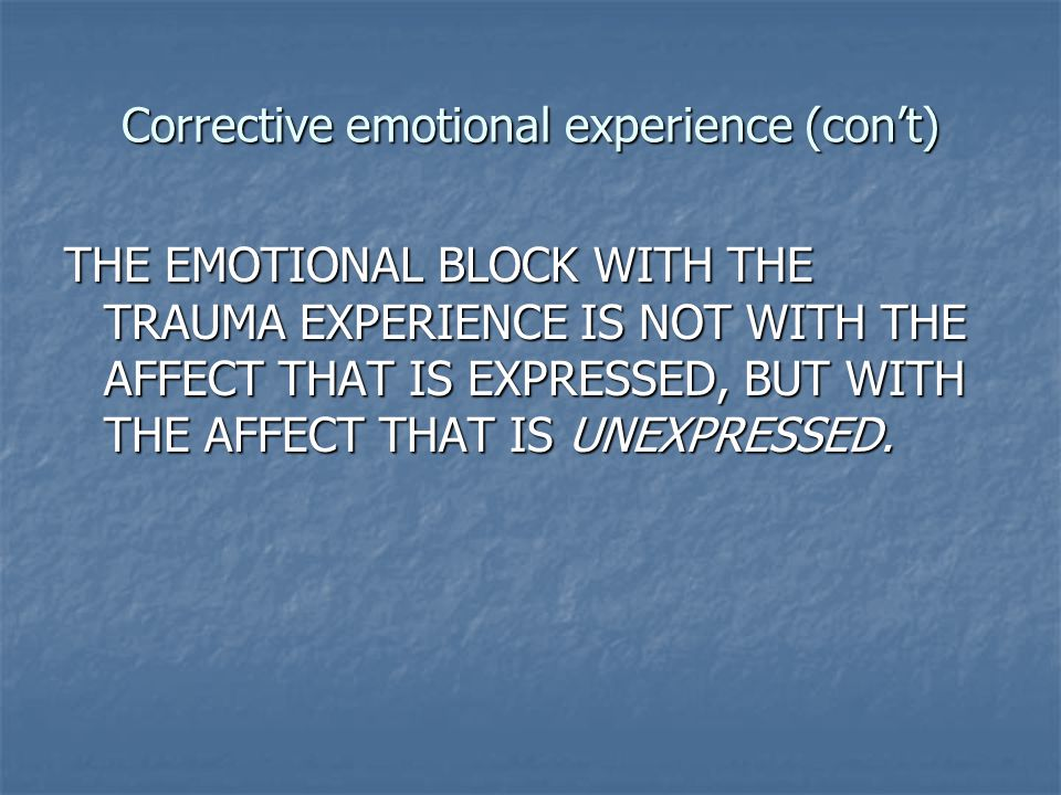 Corrective emotional experience (con't) THE EMOTIONAL BLOCK WITH THE TRAUMA EXPERIENCE IS NOT WITH THE AFFECT THAT IS EXPRESSED, BUT WITH THE AFFECT T