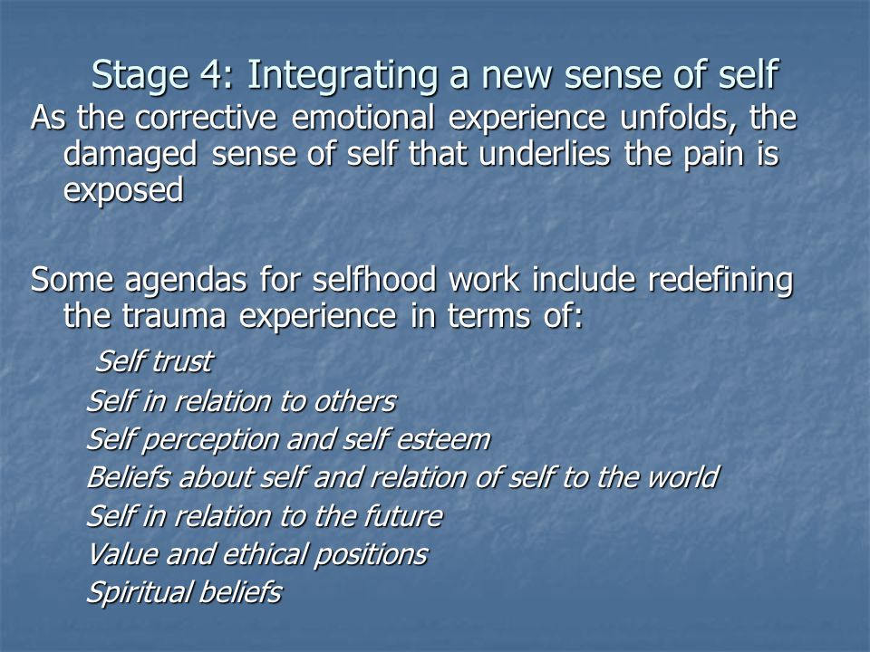 Stage 4: Integrating a new sense of self As the corrective emotional experience unfolds, the damaged sense of self that underlies the pain is exposed