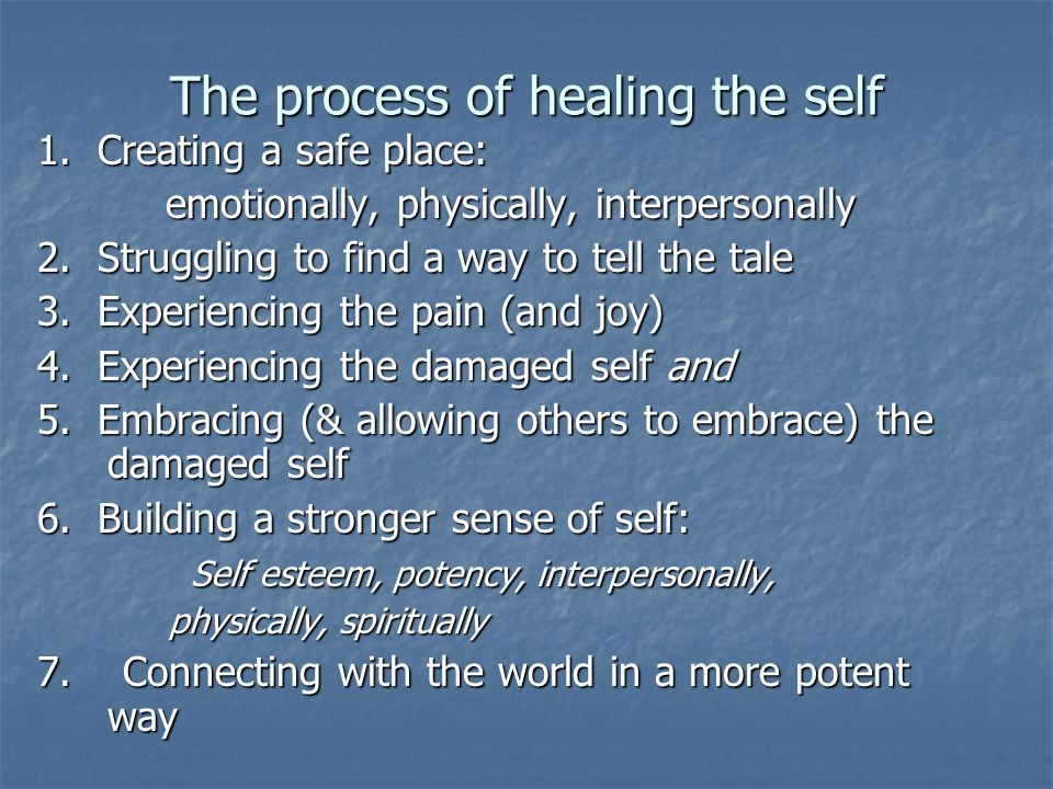 The process of healing the self 1. Creating a safe place: emotionally, physically, interpersonally emotionally, physically, interpersonally 2. Struggl