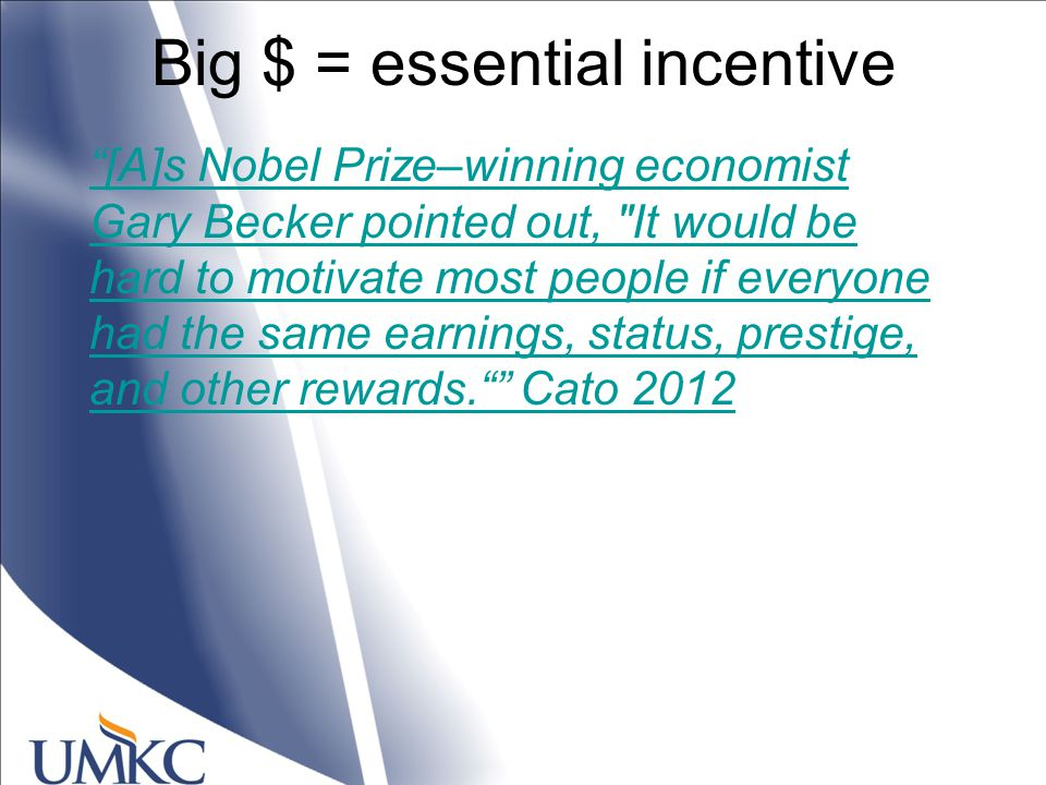 Big $ = essential incentive [A]s Nobel Prize–winning economist Gary Becker pointed out, It would be hard to motivate most people if everyone had the same earnings, status, prestige, and other rewards. Cato 2012