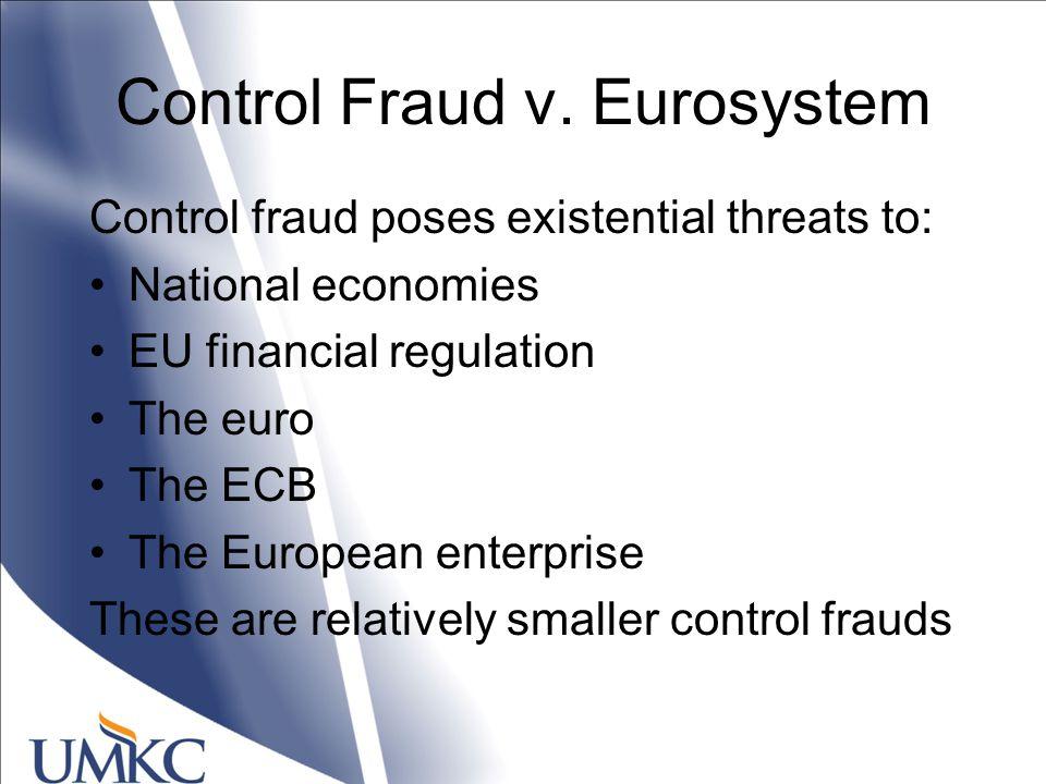 Control Fraud v. Eurosystem Control fraud poses existential threats to: National economies EU financial regulation The euro The ECB The European enter