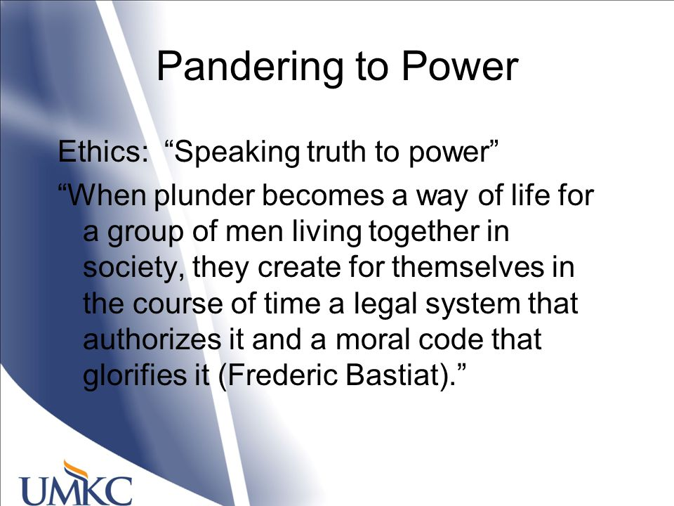 Pandering to Power Ethics: Speaking truth to power When plunder becomes a way of life for a group of men living together in society, they create for themselves in the course of time a legal system that authorizes it and a moral code that glorifies it (Frederic Bastiat).