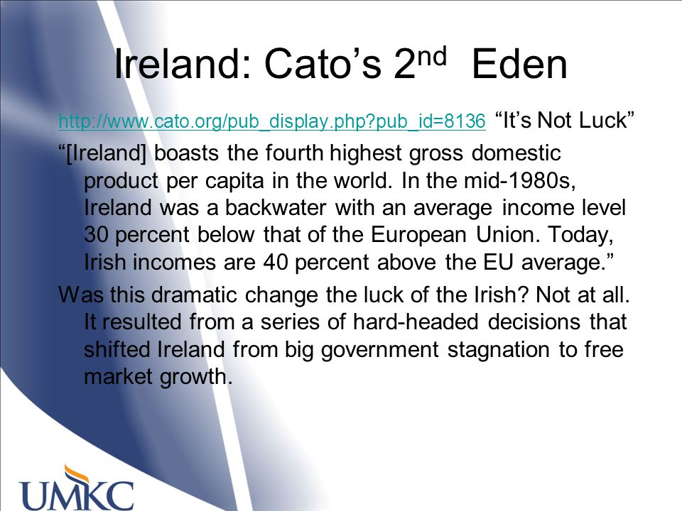 Ireland: Cato's 2 nd Eden http://www.cato.org/pub_display.php pub_id=8136http://www.cato.org/pub_display.php pub_id=8136 It's Not Luck [Ireland] boasts the fourth highest gross domestic product per capita in the world.