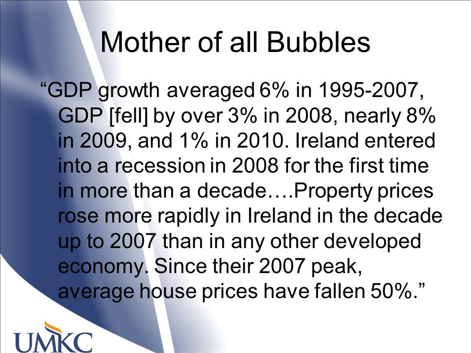 Mother of all Bubbles GDP growth averaged 6% in 1995-2007, GDP [fell] by over 3% in 2008, nearly 8% in 2009, and 1% in 2010.