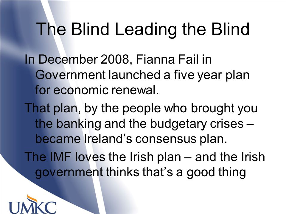 The Blind Leading the Blind In December 2008, Fianna Fail in Government launched a five year plan for economic renewal.