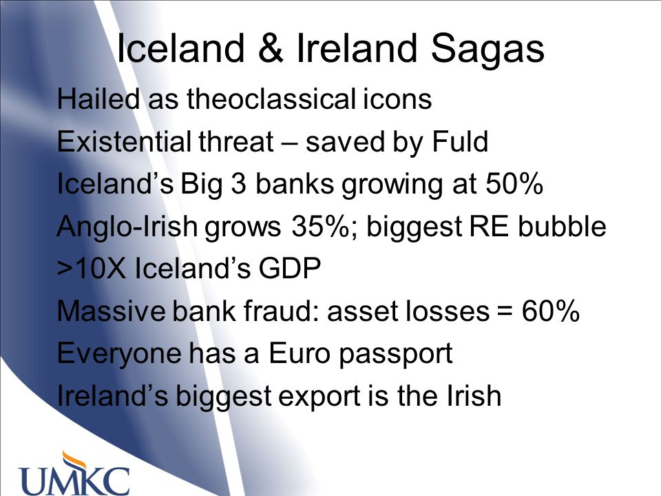 Iceland & Ireland Sagas Hailed as theoclassical icons Existential threat – saved by Fuld Iceland's Big 3 banks growing at 50% Anglo-Irish grows 35%; biggest RE bubble >10X Iceland's GDP Massive bank fraud: asset losses = 60% Everyone has a Euro passport Ireland's biggest export is the Irish
