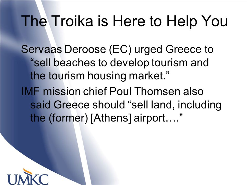 The Troika is Here to Help You Servaas Deroose (EC) urged Greece to sell beaches to develop tourism and the tourism housing market. IMF mission chief Poul Thomsen also said Greece should sell land, including the (former) [Athens] airport….