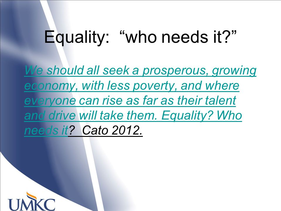 Equality: who needs it We should all seek a prosperous, growing economy, with less poverty, and where everyone can rise as far as their talent and drive will take them.