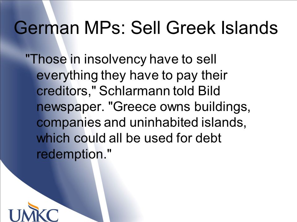 German MPs: Sell Greek Islands Those in insolvency have to sell everything they have to pay their creditors, Schlarmann told Bild newspaper.