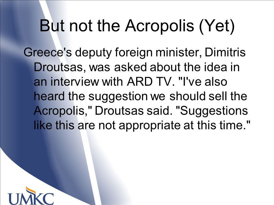 But not the Acropolis (Yet) Greece s deputy foreign minister, Dimitris Droutsas, was asked about the idea in an interview with ARD TV.