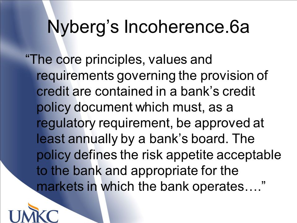 Nyberg's Incoherence.6a The core principles, values and requirements governing the provision of credit are contained in a bank's credit policy document which must, as a regulatory requirement, be approved at least annually by a bank's board.
