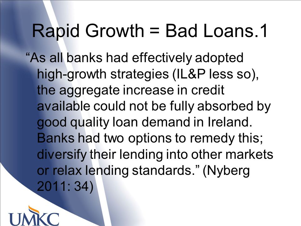 Rapid Growth = Bad Loans.1 As all banks had effectively adopted high-growth strategies (IL&P less so), the aggregate increase in credit available could not be fully absorbed by good quality loan demand in Ireland.