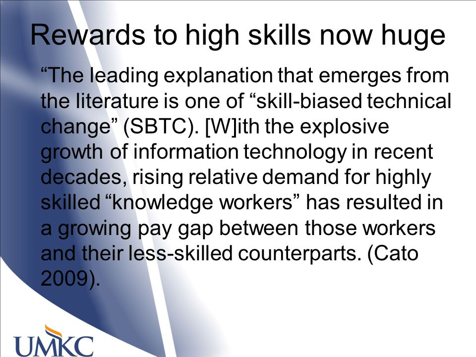 Rewards to high skills now huge The leading explanation that emerges from the literature is one of skill-biased technical change (SBTC).