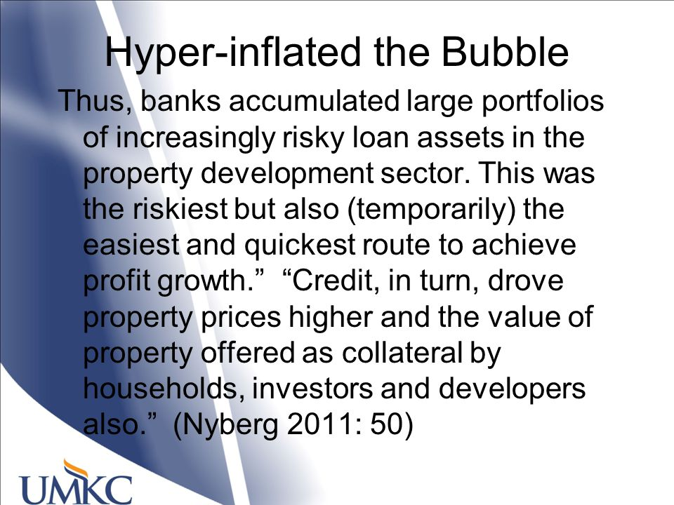 Hyper-inflated the Bubble Thus, banks accumulated large portfolios of increasingly risky loan assets in the property development sector.