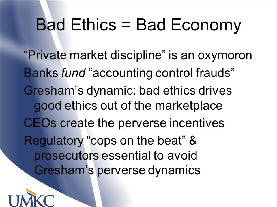 Bad Ethics = Bad Economy Private market discipline is an oxymoron Banks fund accounting control frauds Gresham's dynamic: bad ethics drives good ethics out of the marketplace CEOs create the perverse incentives Regulatory cops on the beat & prosecutors essential to avoid Gresham's perverse dynamics