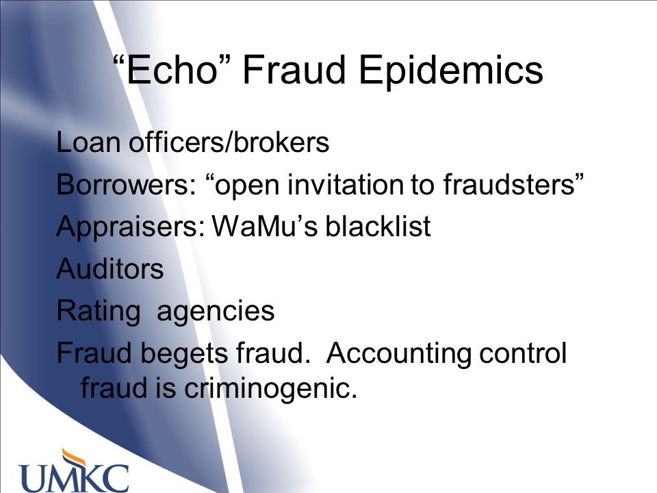 Echo Fraud Epidemics Loan officers/brokers Borrowers: open invitation to fraudsters Appraisers: WaMu's blacklist Auditors Rating agencies Fraud begets fraud.