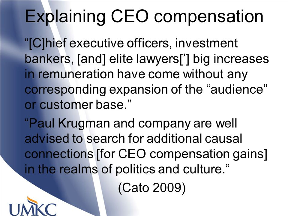 Explaining CEO compensation [C]hief executive officers, investment bankers, [and] elite lawyers['] big increases in remuneration have come without any corresponding expansion of the audience or customer base. Paul Krugman and company are well advised to search for additional causal connections [for CEO compensation gains] in the realms of politics and culture. (Cato 2009)