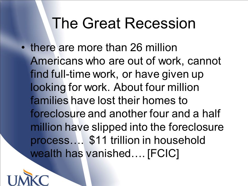 The Great Recession there are more than 26 million Americans who are out of work, cannot find full-time work, or have given up looking for work.