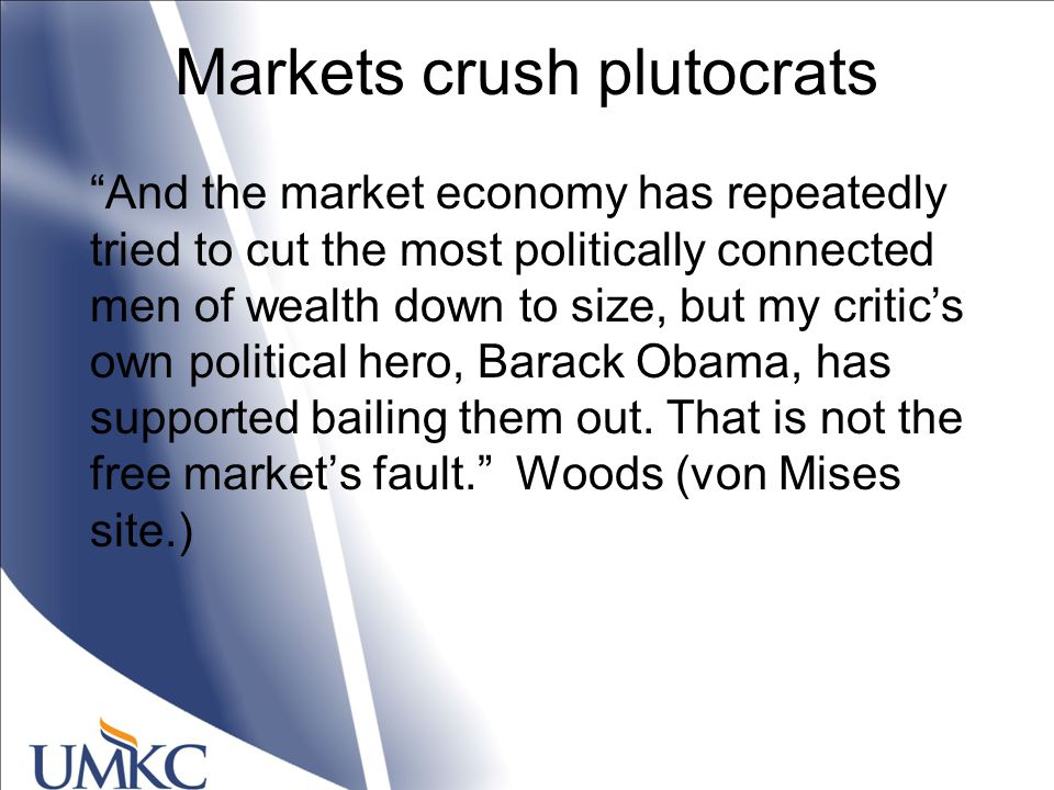 Markets crush plutocrats And the market economy has repeatedly tried to cut the most politically connected men of wealth down to size, but my critic's own political hero, Barack Obama, has supported bailing them out.