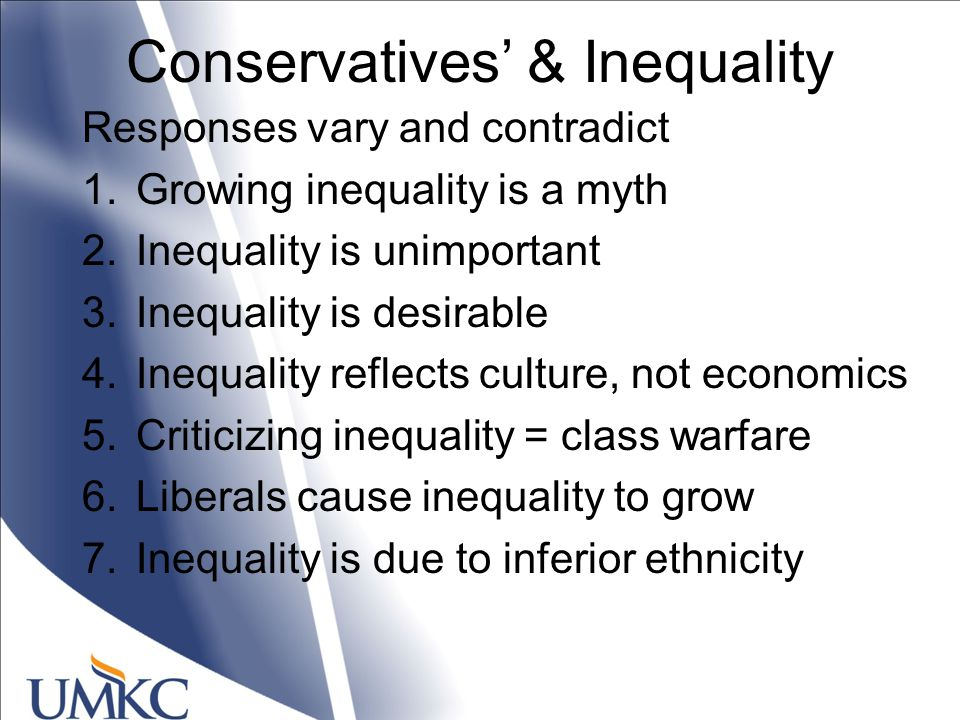 Conservatives' & Inequality Responses vary and contradict 1.Growing inequality is a myth 2.Inequality is unimportant 3.Inequality is desirable 4.Inequality reflects culture, not economics 5.Criticizing inequality = class warfare 6.Liberals cause inequality to grow 7.Inequality is due to inferior ethnicity