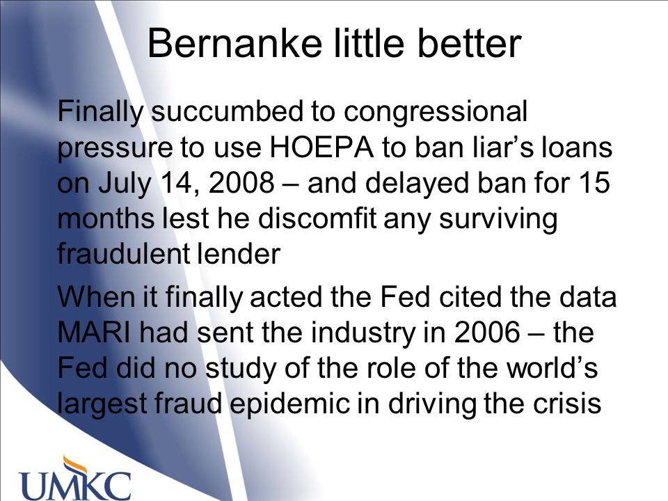 Bernanke little better Finally succumbed to congressional pressure to use HOEPA to ban liar's loans on July 14, 2008 – and delayed ban for 15 months lest he discomfit any surviving fraudulent lender When it finally acted the Fed cited the data MARI had sent the industry in 2006 – the Fed did no study of the role of the world's largest fraud epidemic in driving the crisis