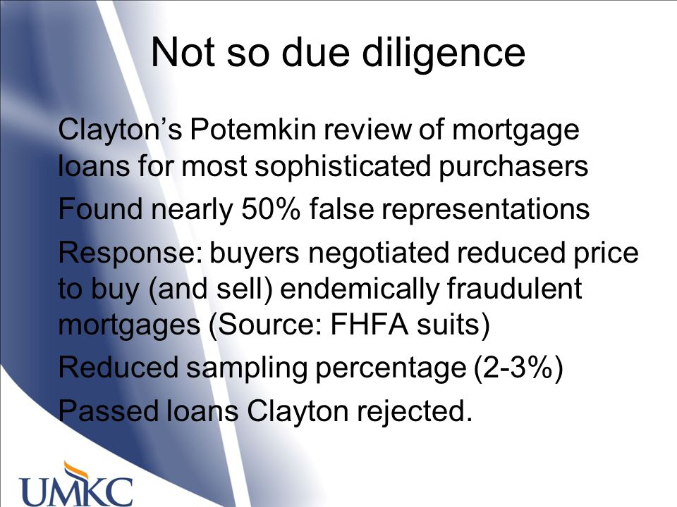 Not so due diligence Clayton's Potemkin review of mortgage loans for most sophisticated purchasers Found nearly 50% false representations Response: buyers negotiated reduced price to buy (and sell) endemically fraudulent mortgages (Source: FHFA suits) Reduced sampling percentage (2-3%) Passed loans Clayton rejected.
