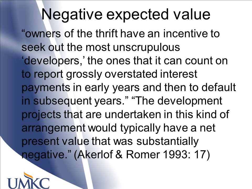 Negative expected value owners of the thrift have an incentive to seek out the most unscrupulous 'developers,' the ones that it can count on to report grossly overstated interest payments in early years and then to default in subsequent years. The development projects that are undertaken in this kind of arrangement would typically have a net present value that was substantially negative. (Akerlof & Romer 1993: 17)
