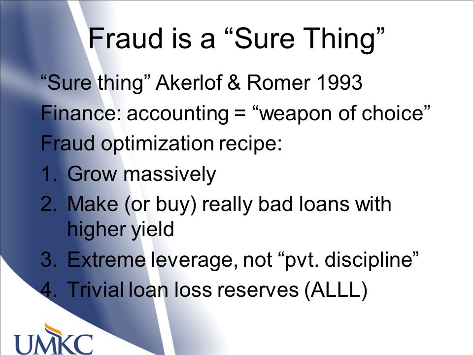 Fraud is a Sure Thing Sure thing Akerlof & Romer 1993 Finance: accounting = weapon of choice Fraud optimization recipe: 1.Grow massively 2.Make (or buy) really bad loans with higher yield 3.Extreme leverage, not pvt.