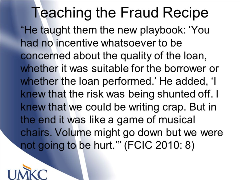 Teaching the Fraud Recipe He taught them the new playbook: 'You had no incentive whatsoever to be concerned about the quality of the loan, whether it was suitable for the borrower or whether the loan performed.' He added, 'I knew that the risk was being shunted off.