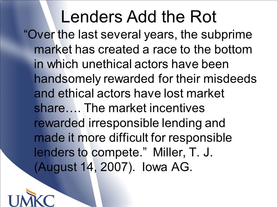 Lenders Add the Rot Over the last several years, the subprime market has created a race to the bottom in which unethical actors have been handsomely rewarded for their misdeeds and ethical actors have lost market share….