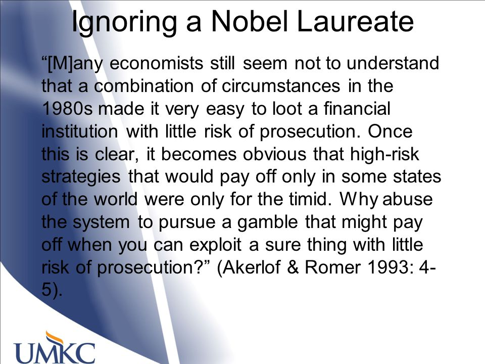 Ignoring a Nobel Laureate [M]any economists still seem not to understand that a combination of circumstances in the 1980s made it very easy to loot a financial institution with little risk of prosecution.