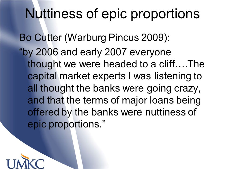 Nuttiness of epic proportions Bo Cutter (Warburg Pincus 2009): by 2006 and early 2007 everyone thought we were headed to a cliff….The capital market experts I was listening to all thought the banks were going crazy, and that the terms of major loans being offered by the banks were nuttiness of epic proportions.