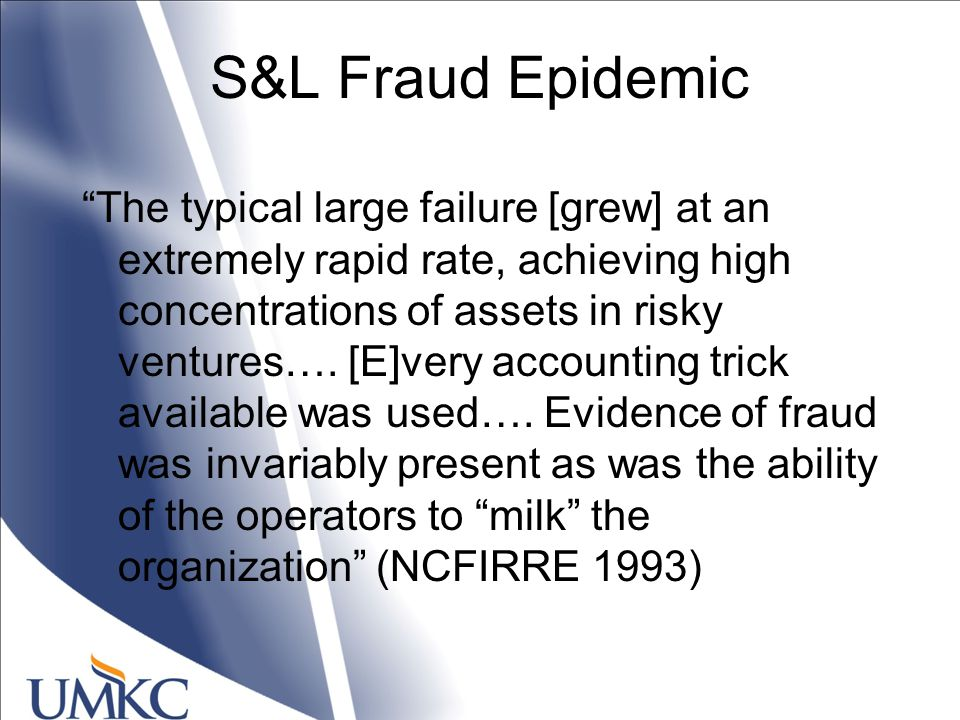 S&L Fraud Epidemic The typical large failure [grew] at an extremely rapid rate, achieving high concentrations of assets in risky ventures….