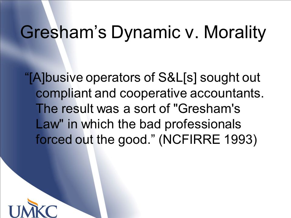 """Gresham's Dynamic v. Morality """"[A]busive operators of S&L[s] sought out compliant and cooperative accountants. The result was a sort of"""