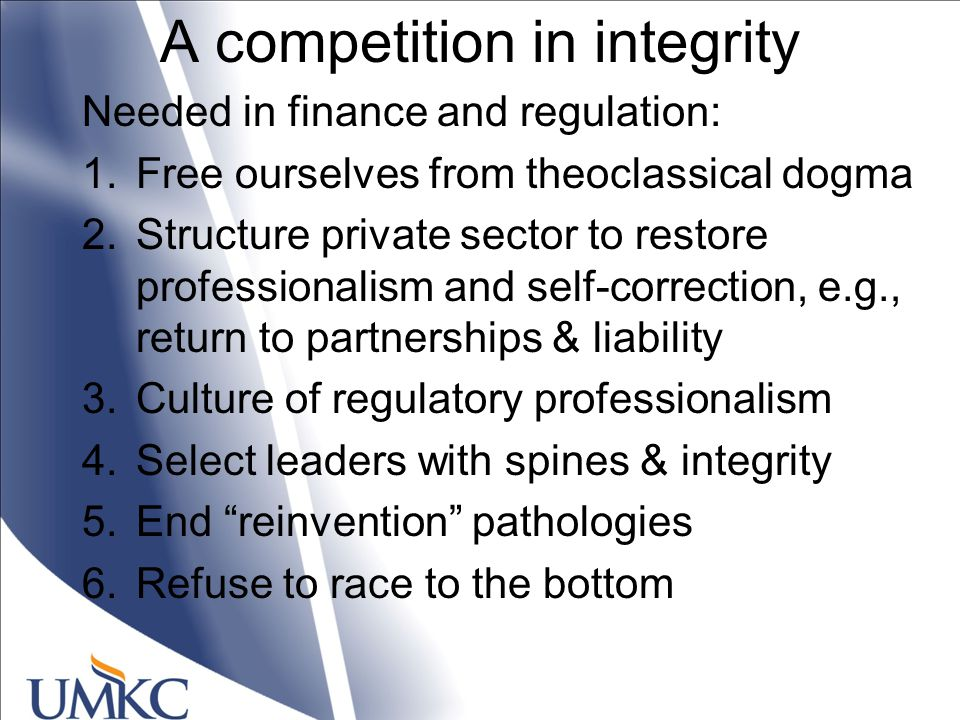 A competition in integrity Needed in finance and regulation: 1.Free ourselves from theoclassical dogma 2.Structure private sector to restore professionalism and self-correction, e.g., return to partnerships & liability 3.Culture of regulatory professionalism 4.Select leaders with spines & integrity 5.End reinvention pathologies 6.Refuse to race to the bottom