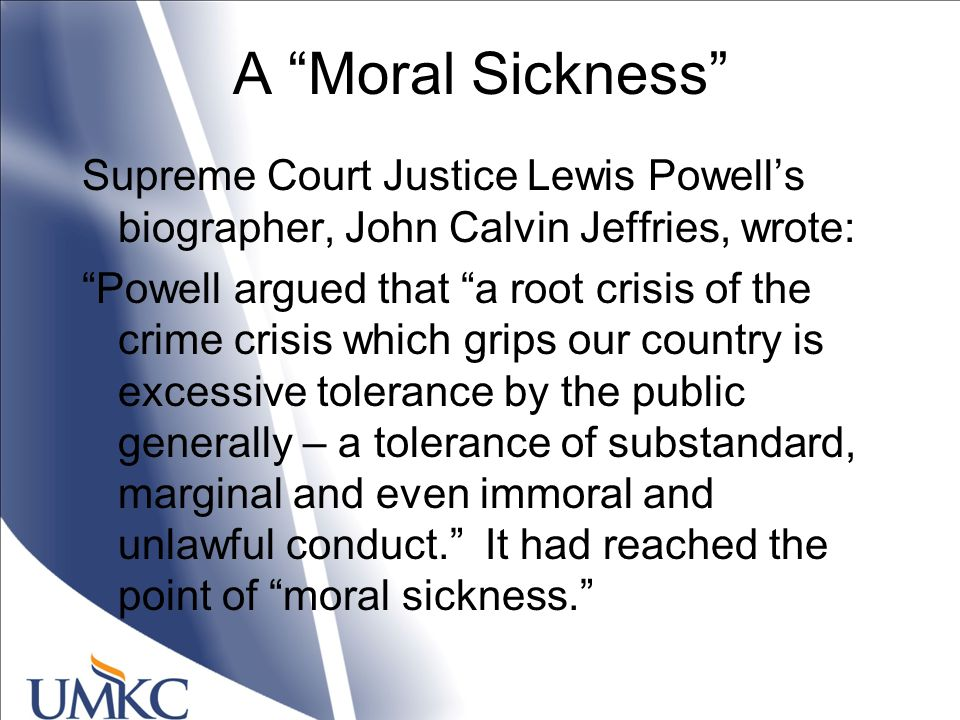 A Moral Sickness Supreme Court Justice Lewis Powell's biographer, John Calvin Jeffries, wrote: Powell argued that a root crisis of the crime crisis which grips our country is excessive tolerance by the public generally – a tolerance of substandard, marginal and even immoral and unlawful conduct. It had reached the point of moral sickness.