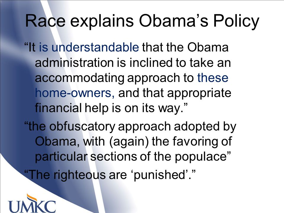 Race explains Obama's Policy It is understandable that the Obama administration is inclined to take an accommodating approach to these home-owners, and that appropriate financial help is on its way. the obfuscatory approach adopted by Obama, with (again) the favoring of particular sections of the populace The righteous are 'punished'.