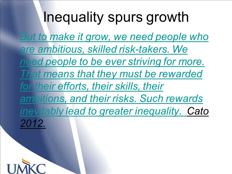 Inequality spurs growth But to make it grow, we need people who are ambitious, skilled risk-takers.