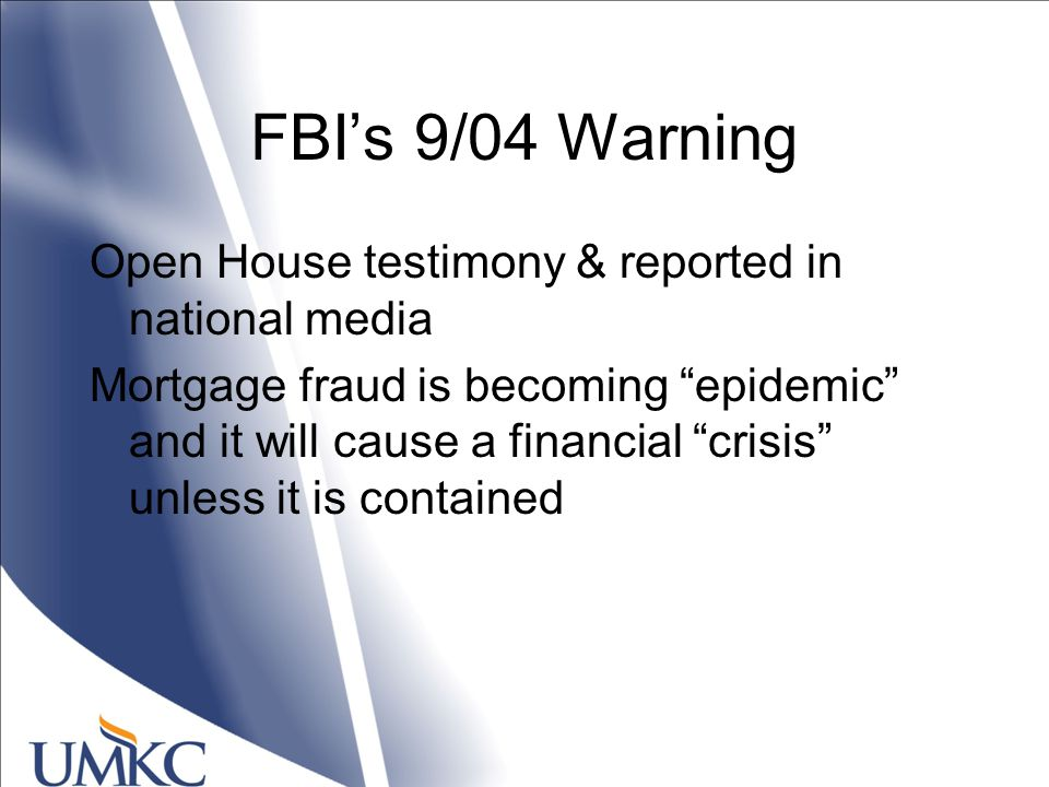 FBI's 9/04 Warning Open House testimony & reported in national media Mortgage fraud is becoming epidemic and it will cause a financial crisis unless it is contained