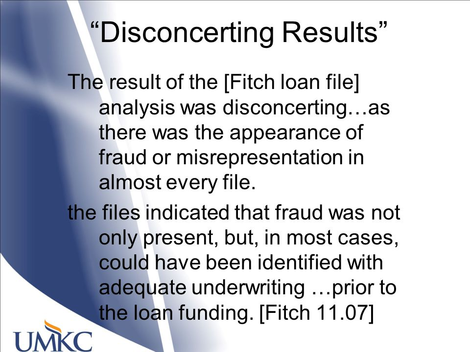 Disconcerting Results The result of the [Fitch loan file] analysis was disconcerting…as there was the appearance of fraud or misrepresentation in almost every file.