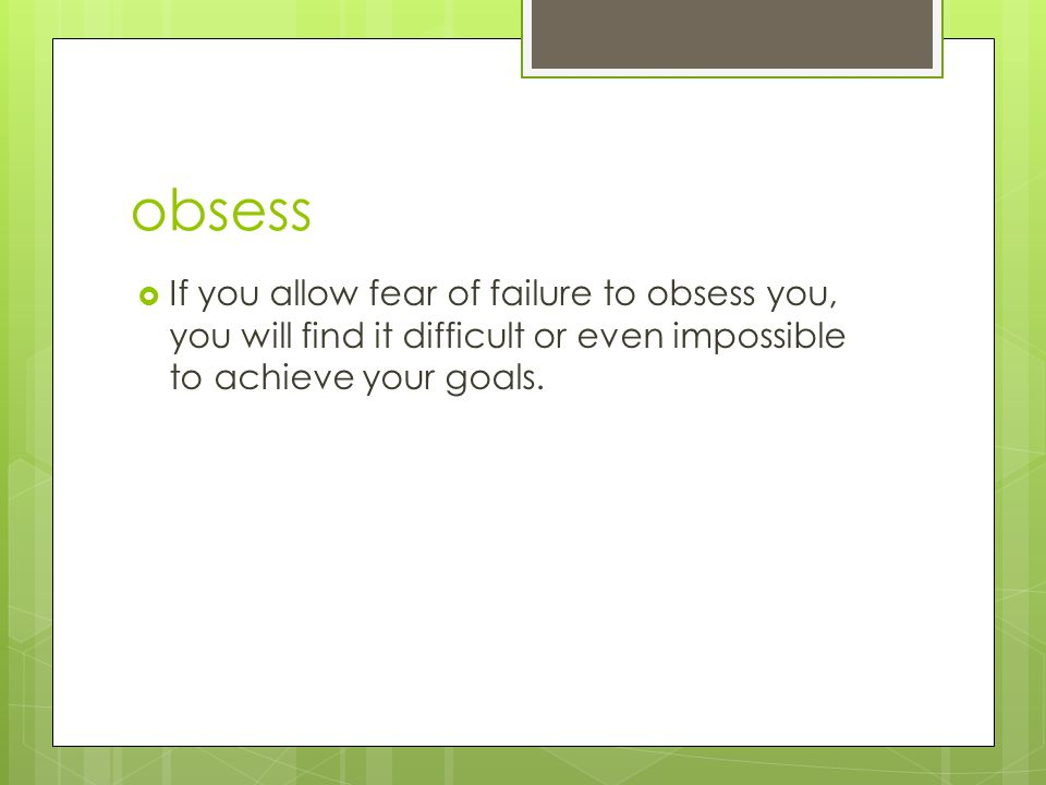 obsess  If you allow fear of failure to obsess you, you will find it difficult or even impossible to achieve your goals.