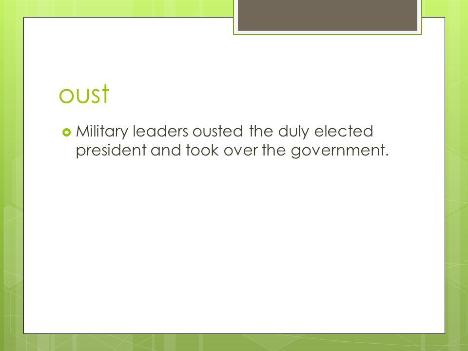 oust  Military leaders ousted the duly elected president and took over the government.