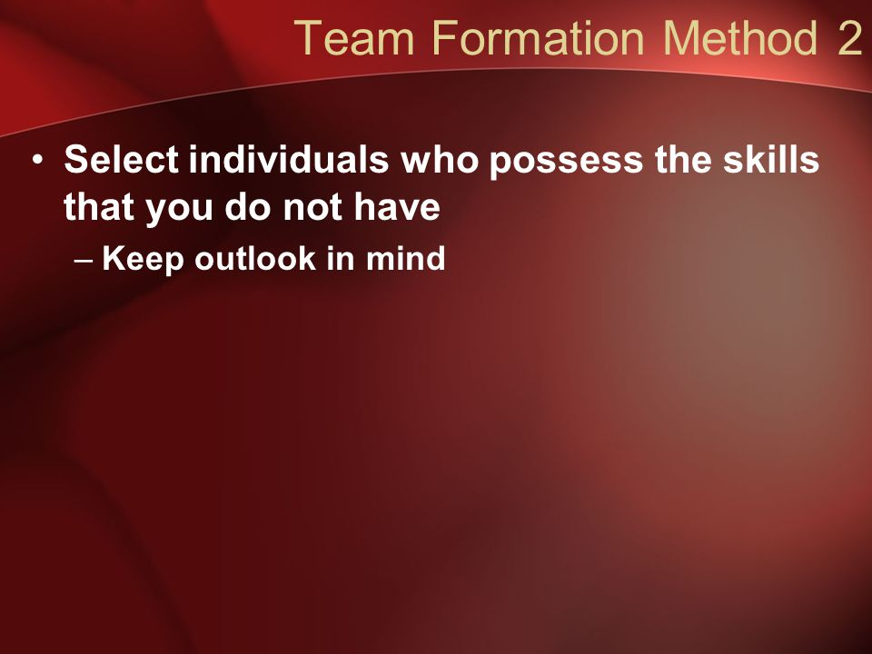 Team Formation Method 2 Select individuals who possess the skills that you do not have –Keep outlook in mind