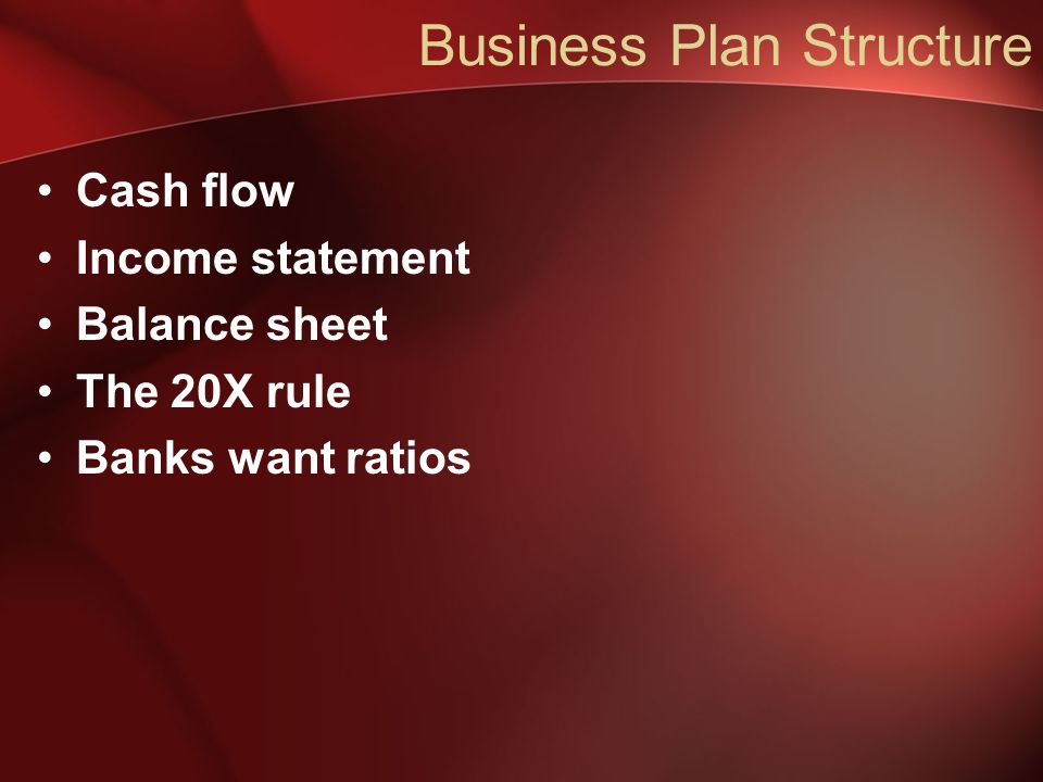 Business Plan Structure Cash flow Income statement Balance sheet The 20X rule Banks want ratios