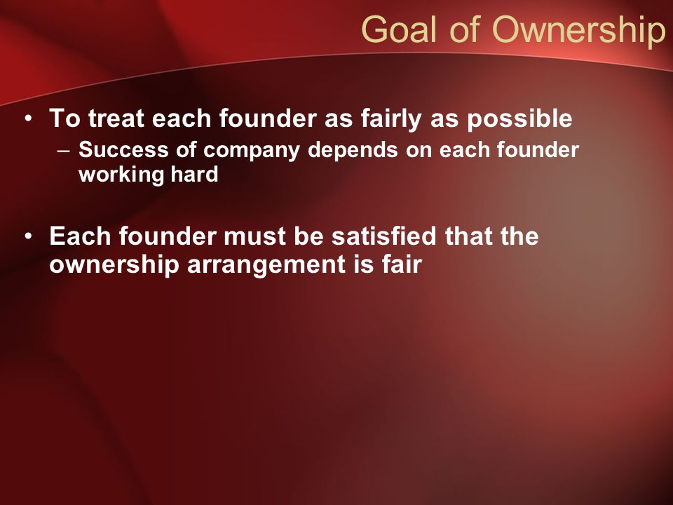 Goal of Ownership To treat each founder as fairly as possible –Success of company depends on each founder working hard Each founder must be satisfied that the ownership arrangement is fair